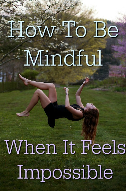How To Be Mindful When It Feels Impossible